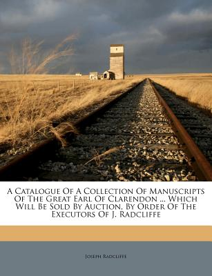 A   Catalogue of a Collection of Manuscripts of the Great Earl of Clarendon ... Which Will Be Sold by Auction, by Order of the Executors of J. Radclif by Radcliffe, Joseph [Paperback]